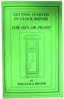 Books - Clocks: Repair & How-To Books - Getting Started in Clock Repair For Fun & Profit by William Bilger